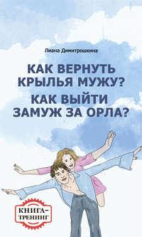 Димитрошкина, Лиана  - Как вернуть крылья мужу? Как замуж выйти за орла? Книга-тренинг