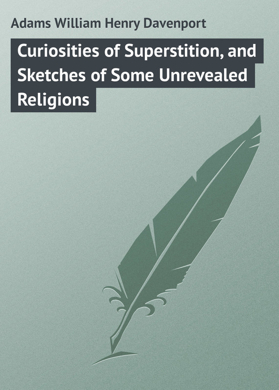 Adams William Henry Davenport Curiosities of Superstition, and Sketches of Some Unrevealed Religions