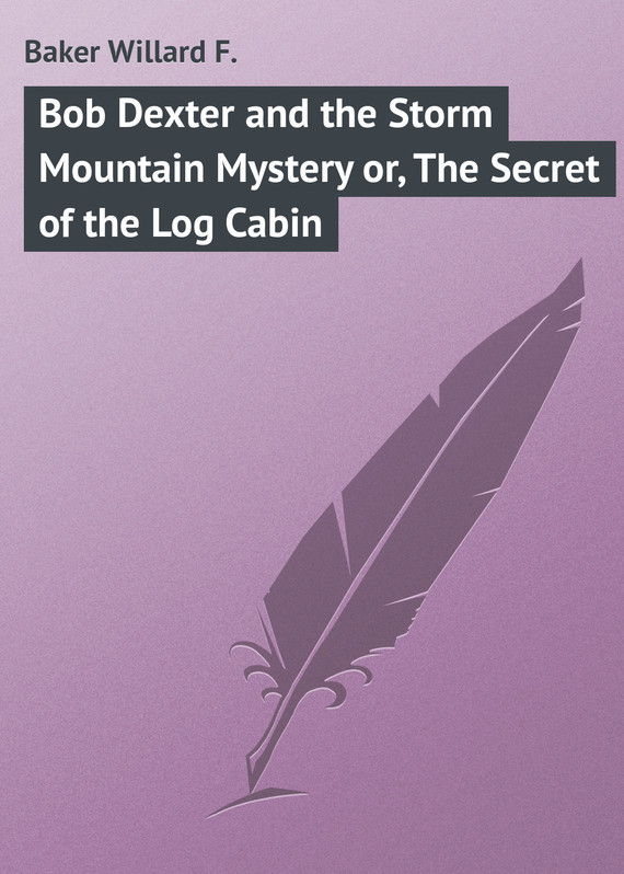 Baker Willard F. Bob Dexter and the Storm Mountain Mystery or, The Secret of the Log Cabin the baker s secret
