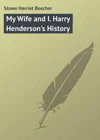 Гарриет Бичер-Стоу - My Wife and I. Harry Henderson's History