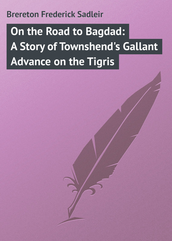 Brereton Frederick Sadleir On the Road to Bagdad: A Story of Townshend's Gallant Advance on the Tigris on the road