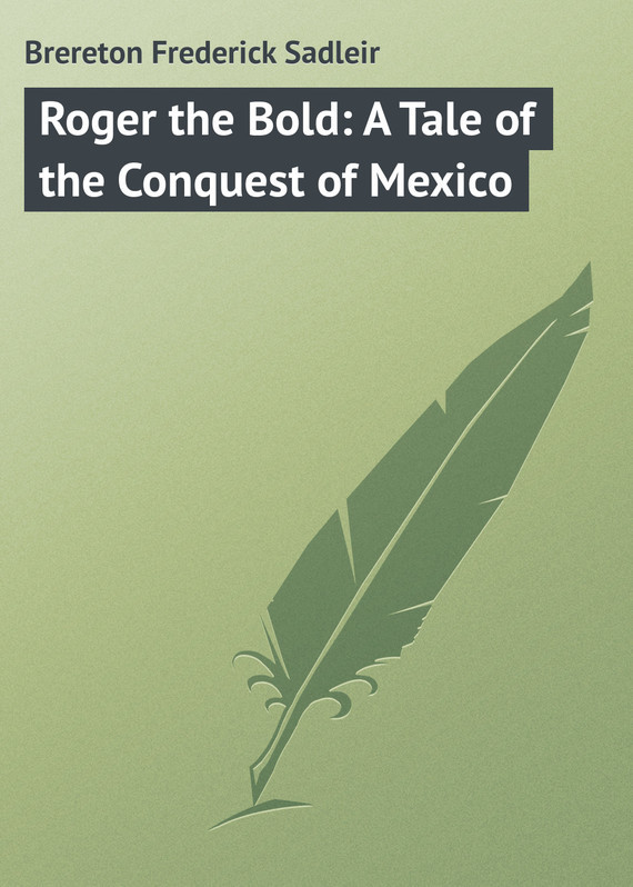 Brereton Frederick Sadleir Roger the Bold: A Tale of the Conquest of Mexico цена 2017