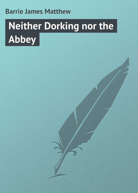 Barrie James Matthew Neither Dorking nor the Abbey neither peace nor honor