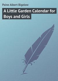 Bigelow, Paine Albert  - A Little Garden Calendar for Boys and Girls