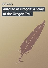 Otis James - Antoine of Oregon: A Story of the Oregon Trail