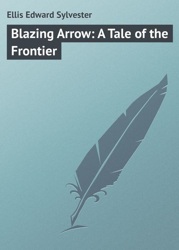 Ellis Edward Sylvester Blazing Arrow: A Tale of the Frontier edward l keenan josef dobrovsky and the origins of the igor tale
