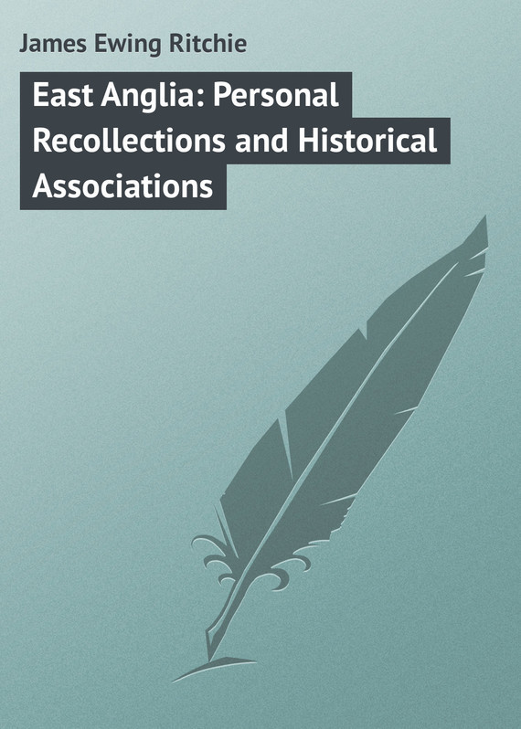 James Ewing Ritchie East Anglia: Personal Recollections and Historical Associations