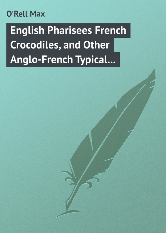 O'Rell Max English Pharisees French Crocodiles, and Other Anglo-French Typical Characters увеличитель пениса developpe sex enlargement french other