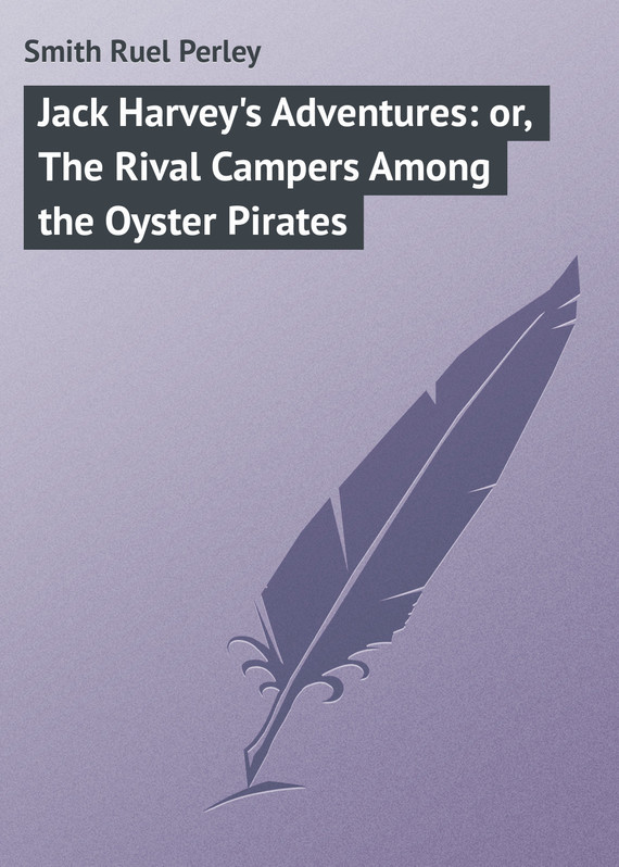 Smith Ruel Perley Jack Harvey's Adventures: or, The Rival Campers Among the Oyster Pirates among the believers