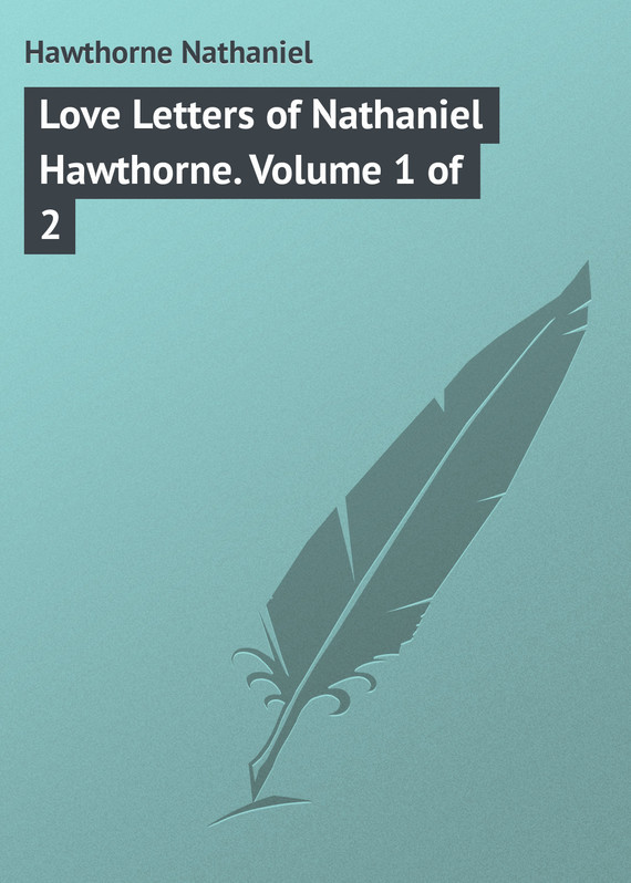 Hawthorne Nathaniel Love Letters of Nathaniel Hawthorne. Volume 1 of 2 missions of love volume 12