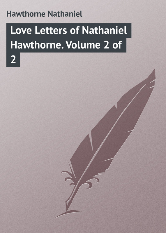 Hawthorne Nathaniel Love Letters of Nathaniel Hawthorne. Volume 2 of 2 missions of love volume 12