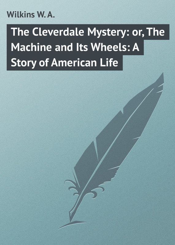 The Cleverdale Mystery: or, The Machine and Its Wheels: A Story of American Life