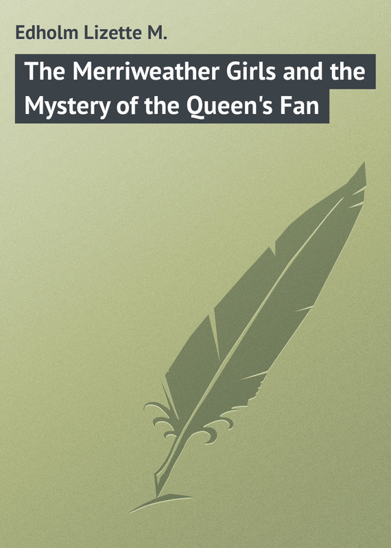 Edholm Lizette M. The Merriweather Girls and the Mystery of the Queen's Fan the fan