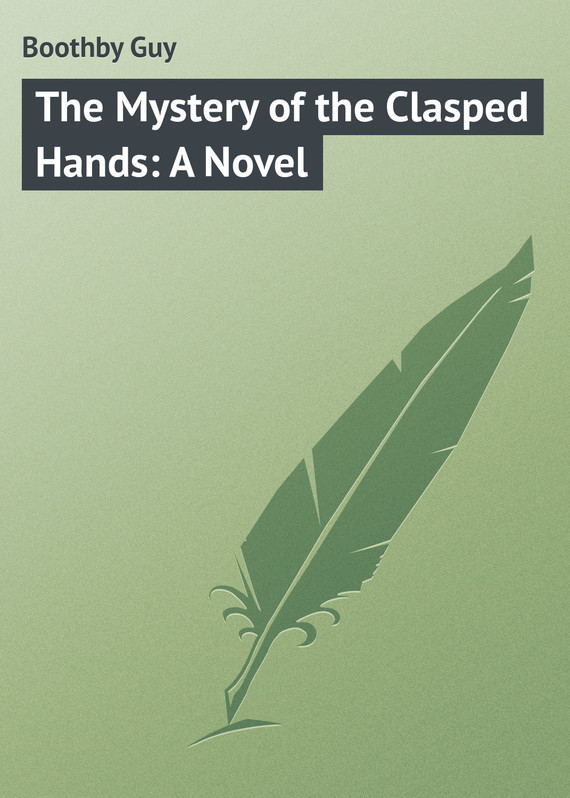 Boothby Guy The Mystery of the Clasped Hands: A Novel boothby guy in strange company a story of chili and the southern seas