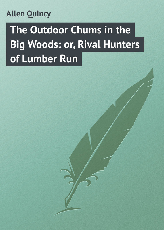 Allen Quincy The Outdoor Chums in the Big Woods: or, Rival Hunters of Lumber Run