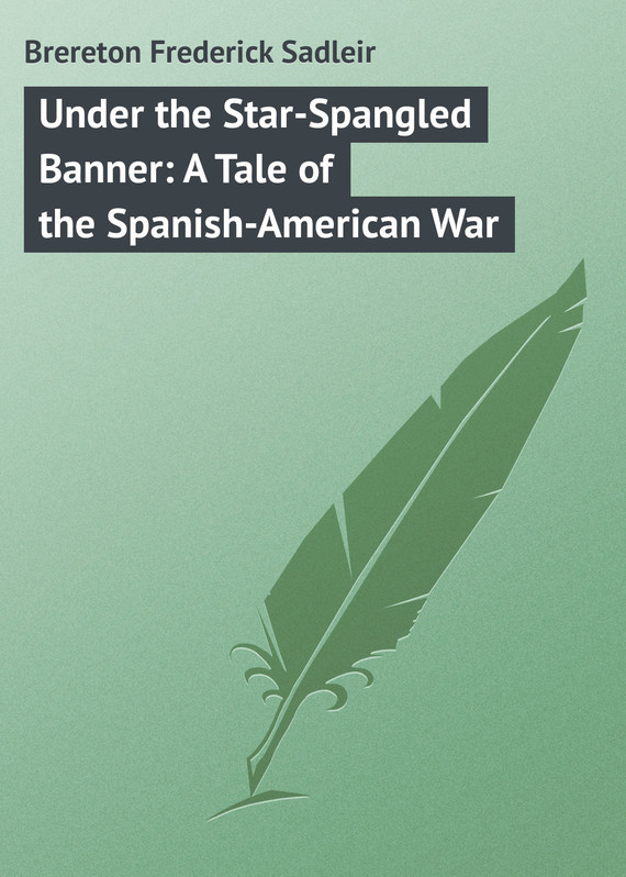Brereton Frederick Sadleir Under the Star-Spangled Banner: A Tale of the Spanish-American War