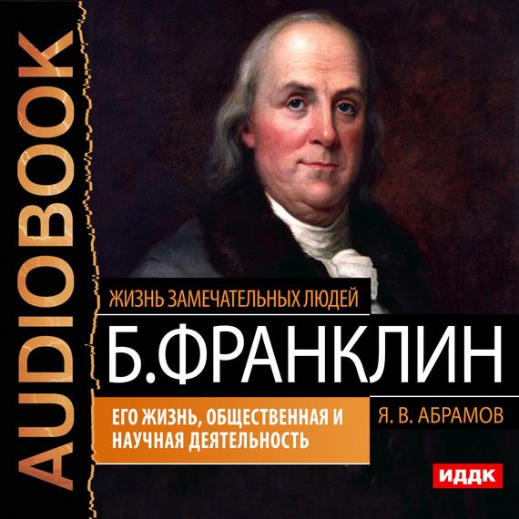 Яков Васильевич Абрамов Бенджамин Франклин. Его жизнь, общественная и научная деятельность трудовой договор cdpc