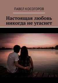 Косогоров, Павел Владимирович  - Настоящая любовь никогда неугаснет