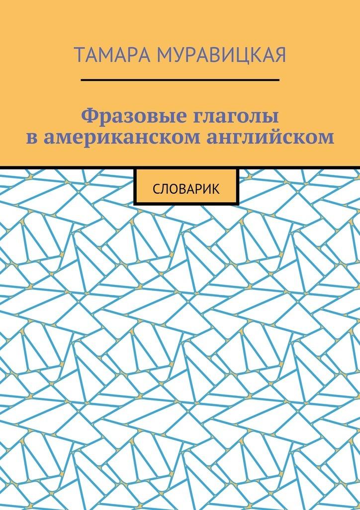 Тамара Муравицкая - Фразовые глаголы вамериканском английском. Словарь