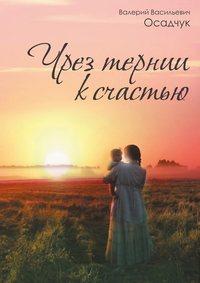Осадчук, Валерий Васильевич  - Чрез тернии ксчастью