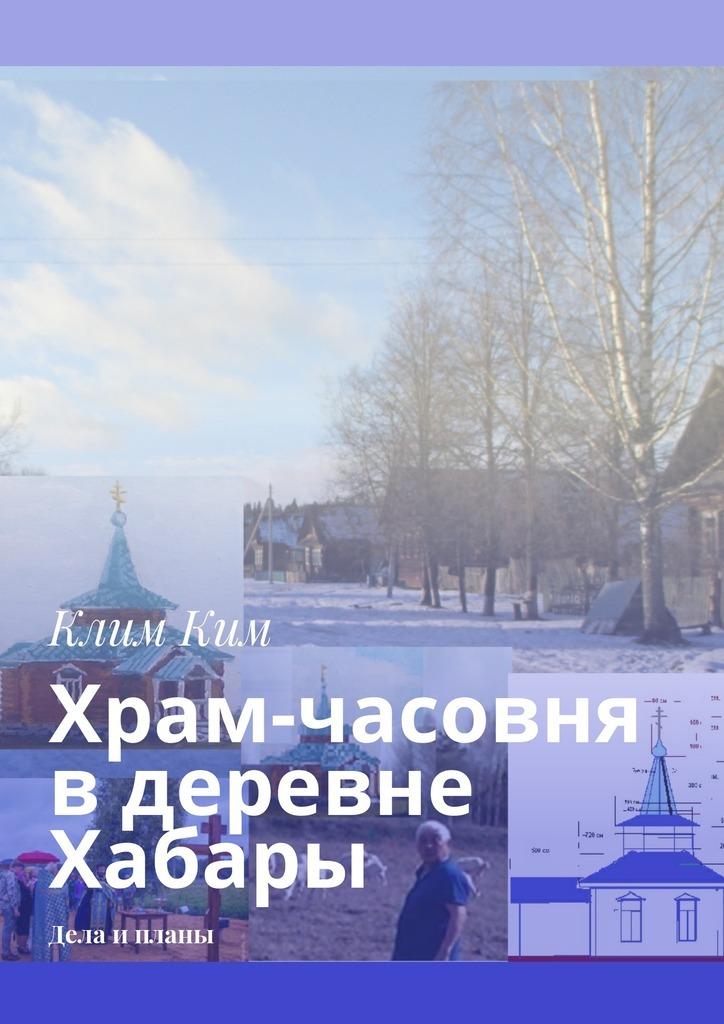 Клим Владимирович Ким Храм-часовня в деревне Хабары. Дела и планы