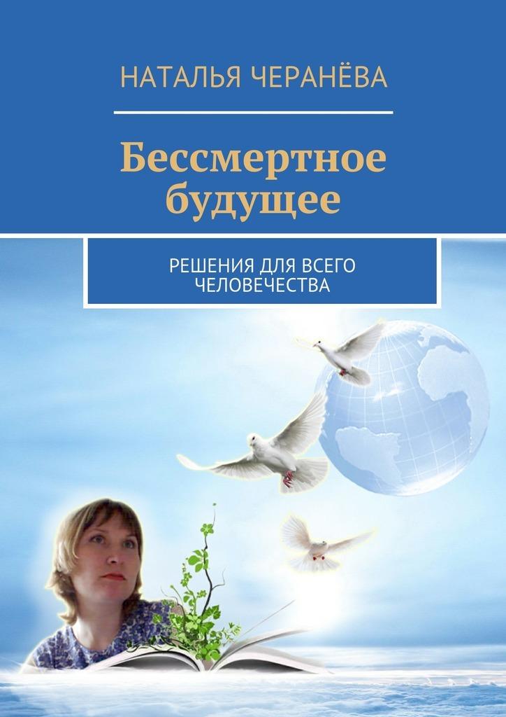 Наталья Черанёва Бессмертное будущее. Решения для всего человечества сайт колеса в костанае фольцваген