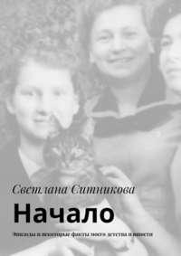 Ситникова, Светлана  - Начало. Эпизоды инекоторые факты моего детства июности