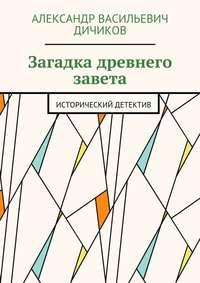 Дичиков, Александр Васильевич  - Загадка древнего завета. Исторический детектив