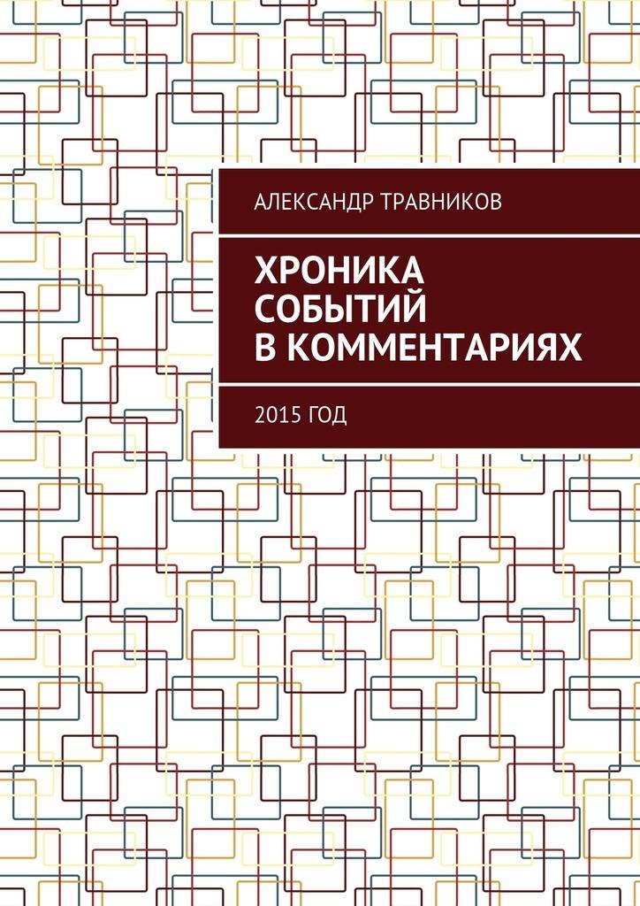 Александр Травников - Хроника событий в комментариях. 2015 год