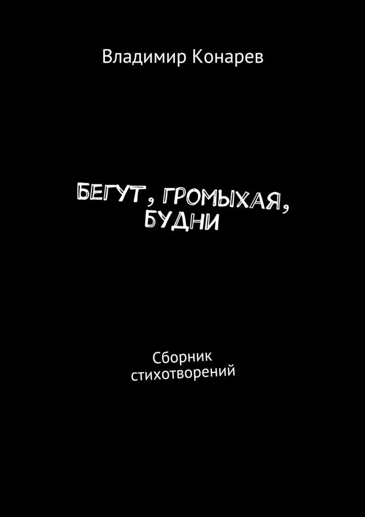 Владимир Конарев Бегут, громыхая, будни. Сборник стихотворений любовь русланова голосдуши сборник стихотворений