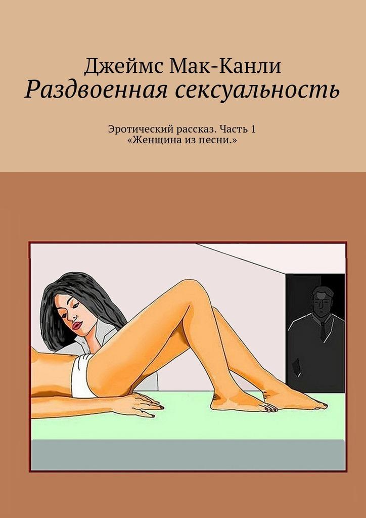 Раздвоенная сексуальность. Эротический рассказ. Часть1 «Женщина изпесни»