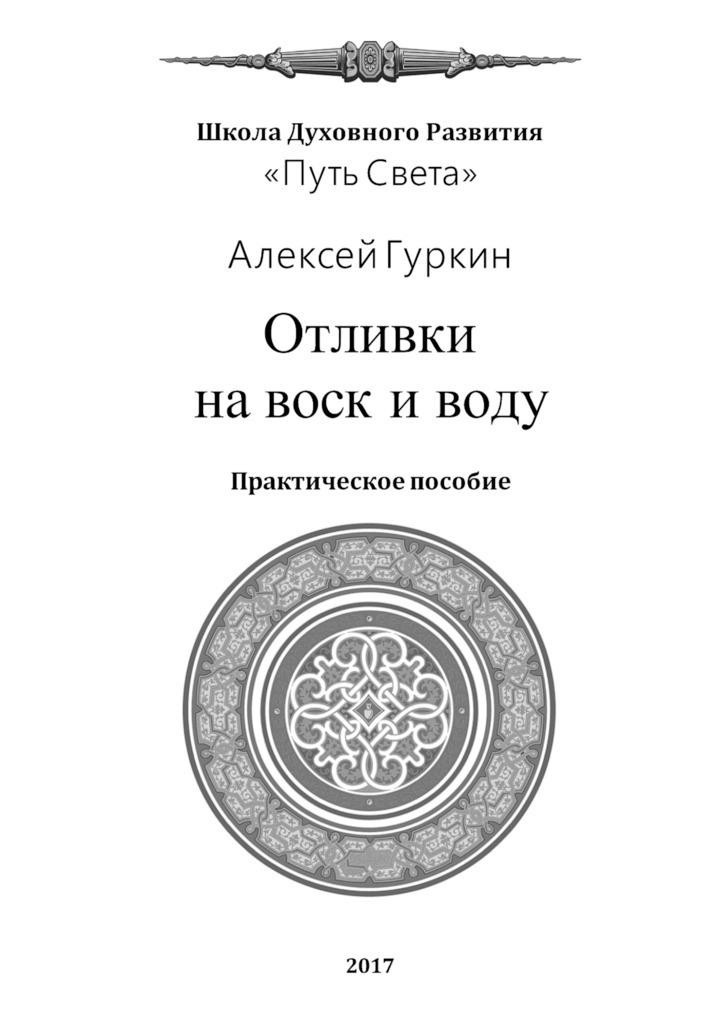 Алексей Александрович Гуркин Отливки навоск иводу. Практическое пособие