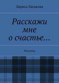Ласькова, Лариса Геннадьевна  - Расскажи мне осчастье… Рассказы