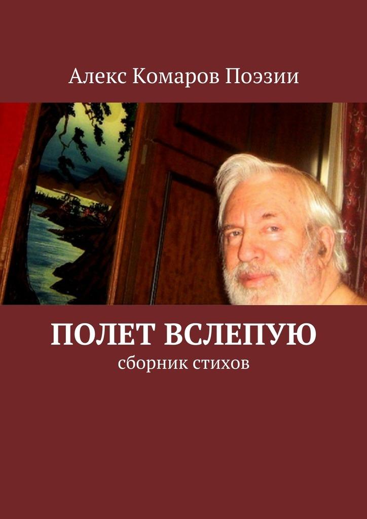 Алекс Комаров Поэзии Полет вслепую. Сборник стихов елена назарова я не завишу от часов сборник стихов