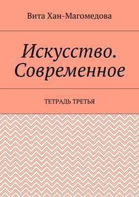 Хан-Магомедова, Вита  - Искусство. Современное. Тетрадь третья