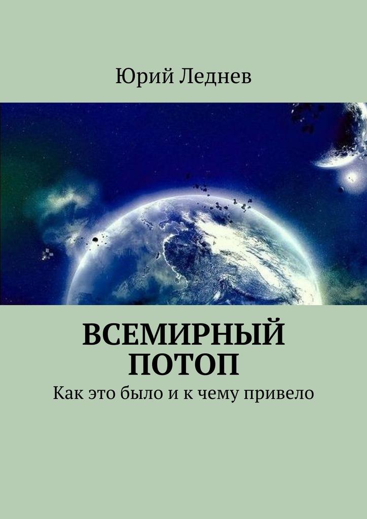 Юрий Леднев - Всемирный потоп. Как это было и к чему привело