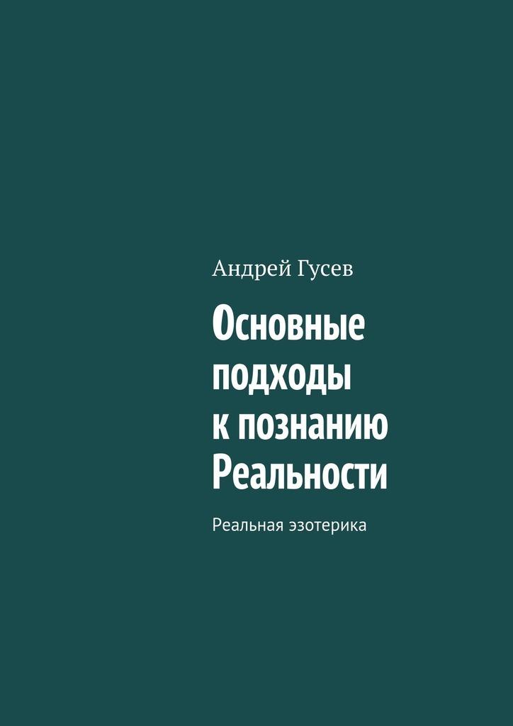 Андрей Гусев - Основные подходы к познанию Реальности. Реальная эзотерика
