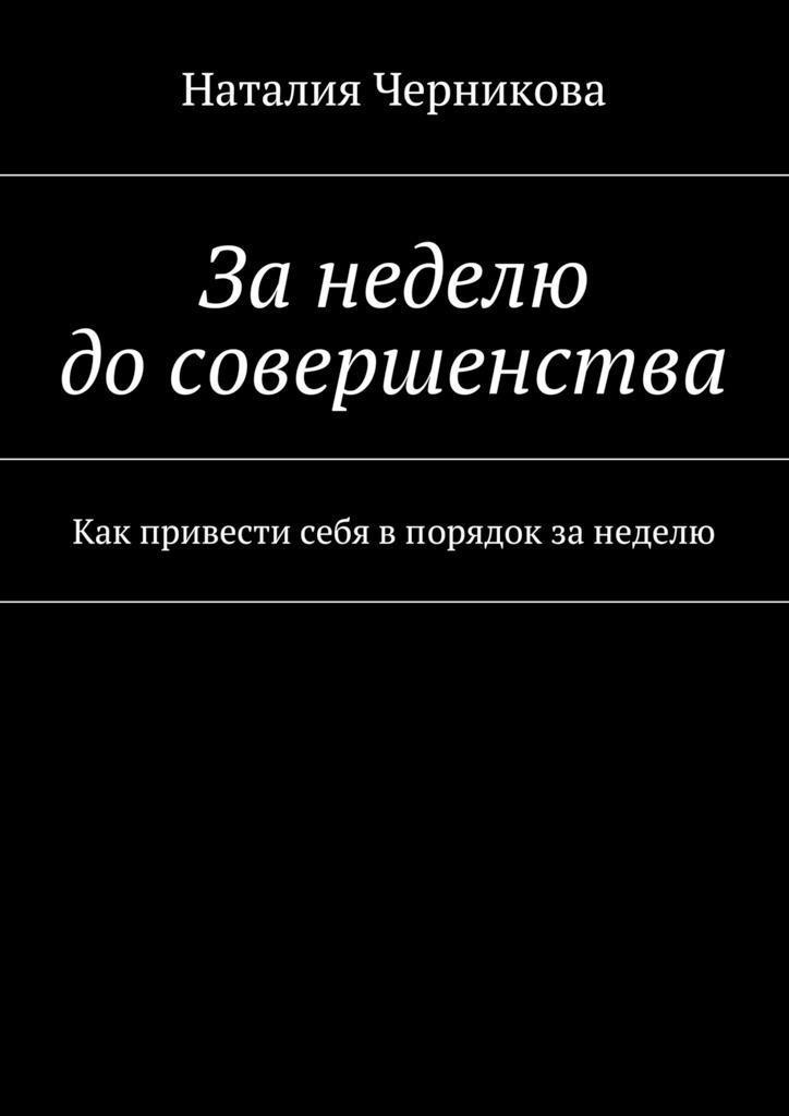 Наталия Черникова Занеделю досовершенства. Как привести себя впорядок занеделю