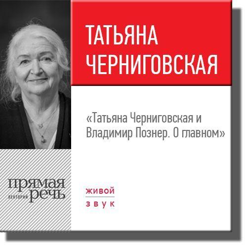 Владимир Познер Лекция «Татьяна Черниговская + Владимир Познер. О главном»