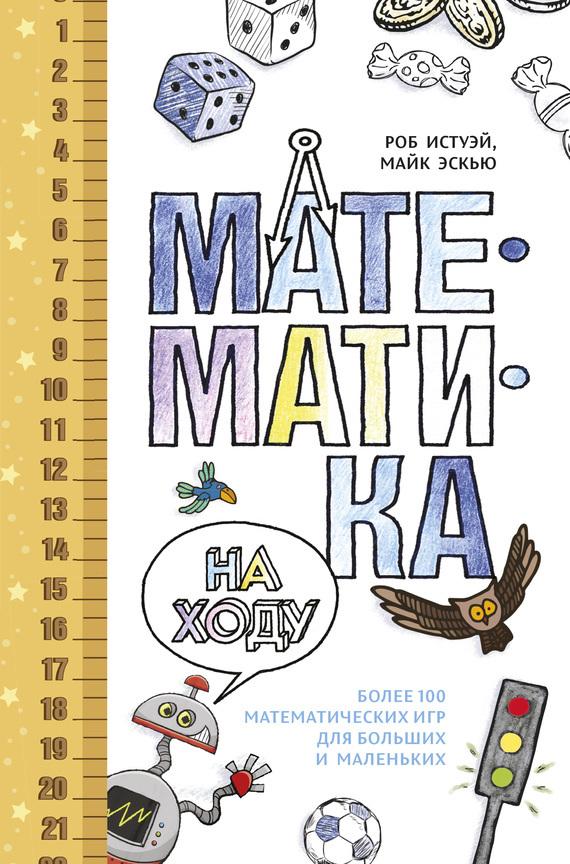 Роб Истуэй Математика на ходу: Более 100 математических игр для больших и маленьких