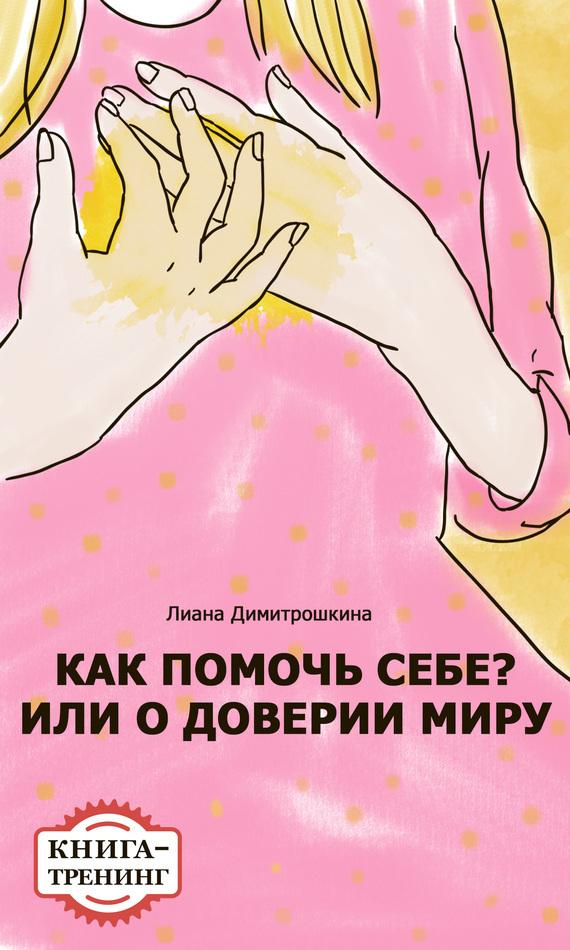 Лиана Димитрошкина Как помочь себе? Или о доверии миру. Книга-тренинг лиана димитрошкина как выстроить отношения с мамой и установить с ней дистанцию за 15 шагов книга тренинг