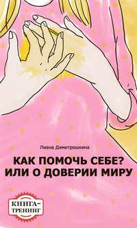 Димитрошкина, Лиана  - Как помочь себе? Или о доверии миру. Книга-тренинг