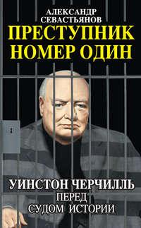 Севастьянов, Александр  - Преступник номер один. Уинстон Черчилль перед судом Истории