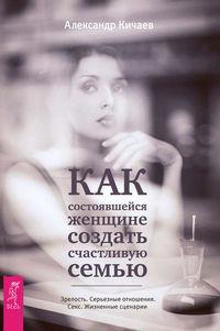 Кичаев, Александр  - Как состоявшейся женщине создать счастливую семью. Зрелость. Серьезные отношения. Секс. Жизненные сценарии