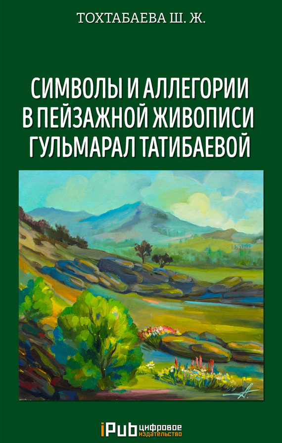 Обложка книги Символы и аллегории в пейзажной живописи Гульмарал Татибаевой, автор Тохтабаева, Шайзада