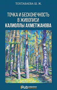 Тохтабаева, Шайзада  - Точка и бесконечность в живописи Калиоллы Ахметжанова
