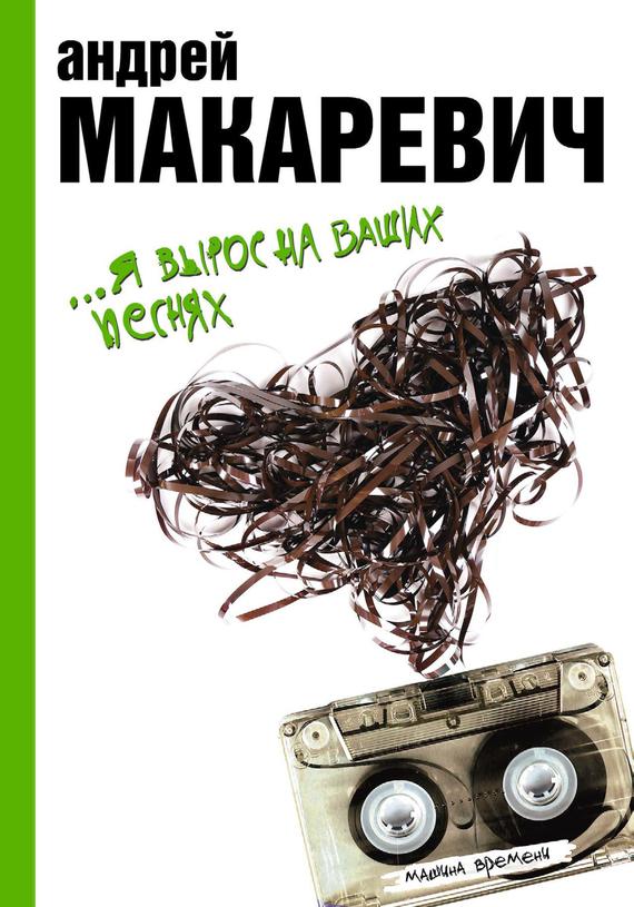 Андрей Макаревич …Я вырос на ваших песнях