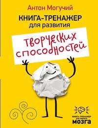 Могучий, Антон  - Книга-тренажер для развития творческих способностей