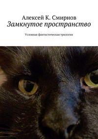 Алексей Константинович Смирнов - Замкнутое пространство. Условная фантастическая трилогия
