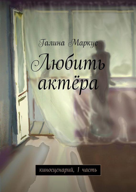 Галина Маркус Любить актёра. киносценарий, 1часть citilux маркус cl123161